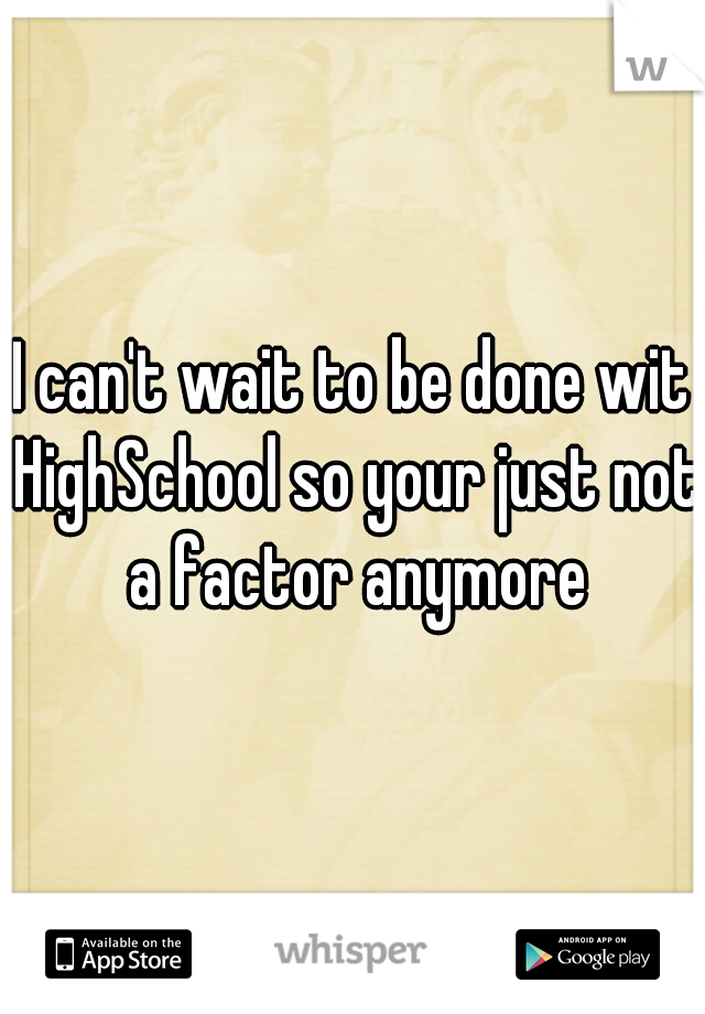 I can't wait to be done wit HighSchool so your just not a factor anymore