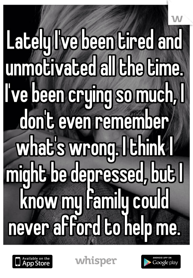Lately I've been tired and unmotivated all the time. I've been crying so much, I don't even remember what's wrong. I think I might be depressed, but I know my family could never afford to help me.
