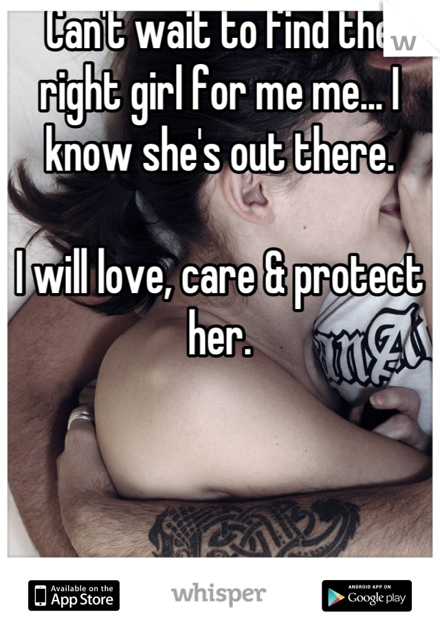 Can't wait to find the right girl for me me... I know she's out there.  I will love, care & protect her.