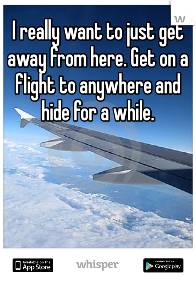 I really want to just get away from here. Get on a flight to anywhere and hide for a while.