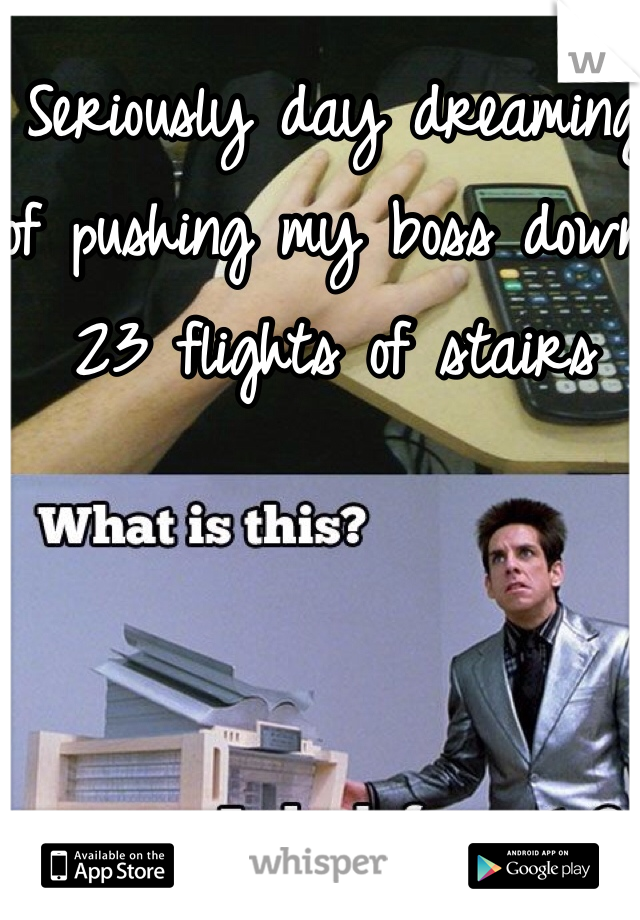 Seriously day dreaming of pushing my boss down 23 flights of stairs