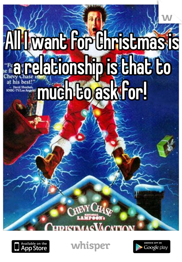 All I want for Christmas is a relationship is that to much to ask for!