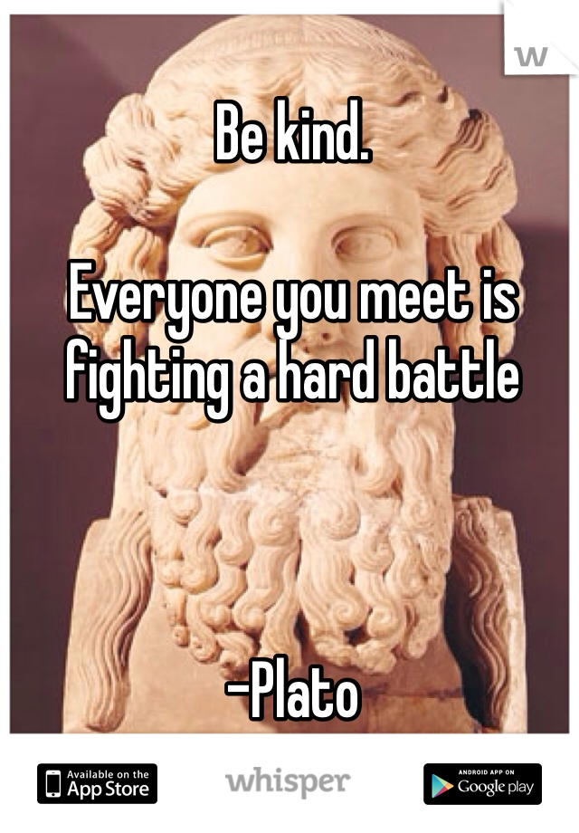 Be kind.   Everyone you meet is fighting a hard battle    -Plato