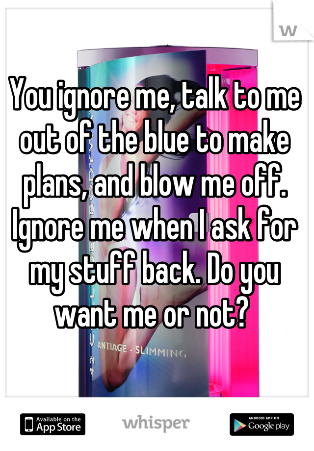 You ignore me, talk to me out of the blue to make plans, and blow me off. Ignore me when I ask for my stuff back. Do you want me or not?