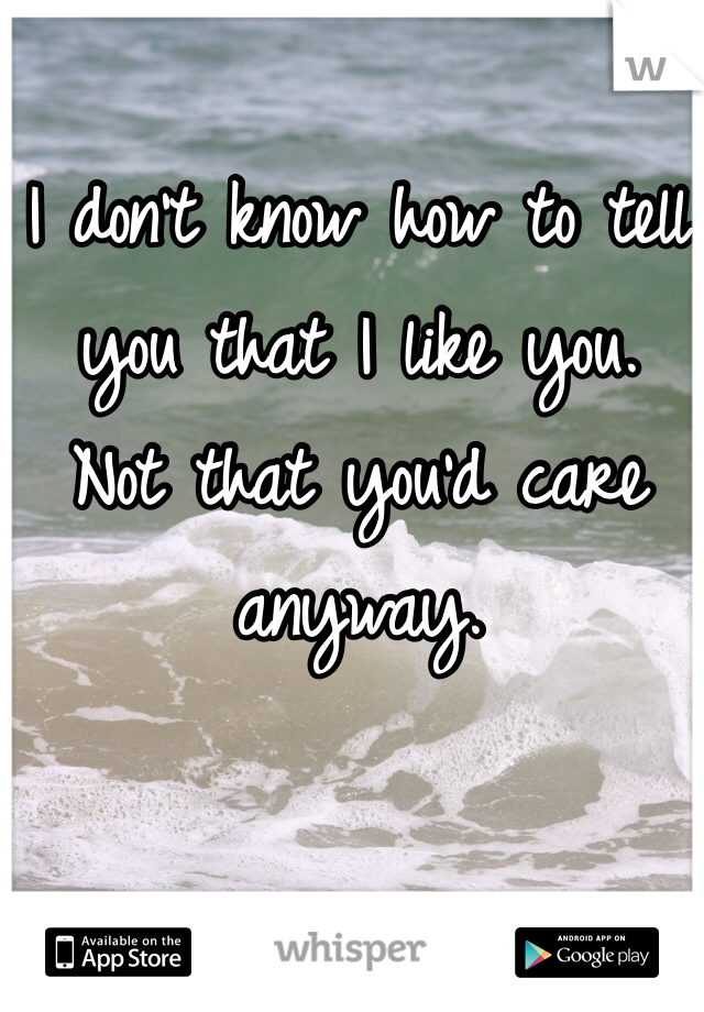 I don't know how to tell you that I like you. Not that you'd care anyway.