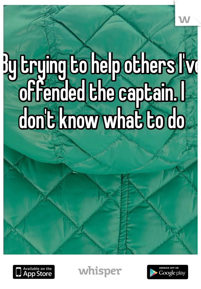 By trying to help others I've offended the captain. I don't know what to do