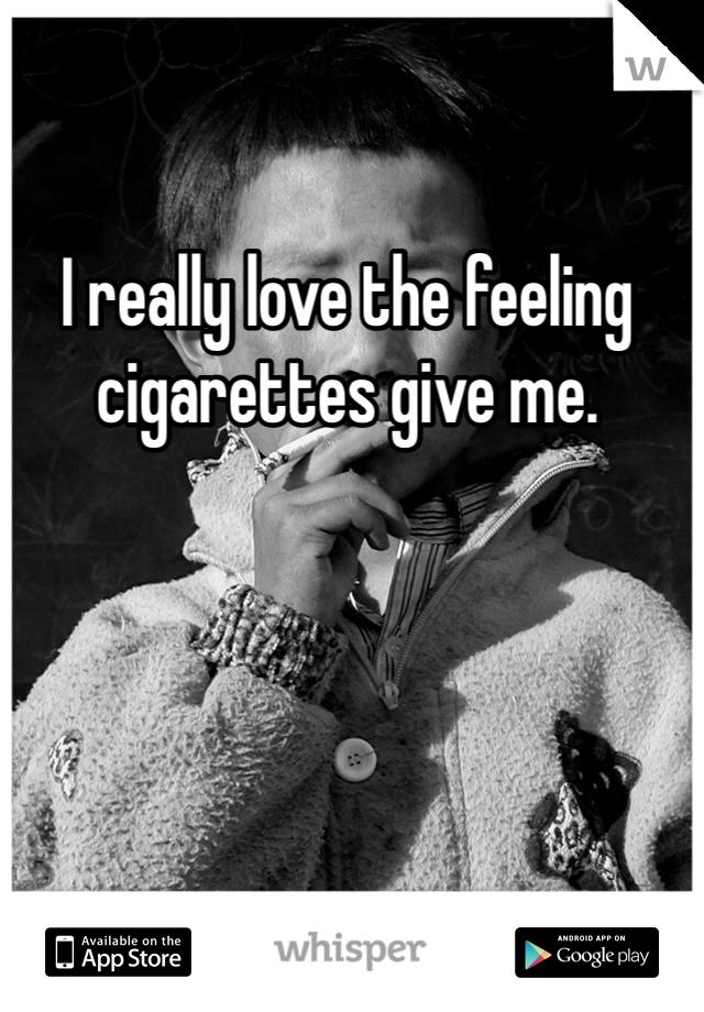 I really love the feeling cigarettes give me.