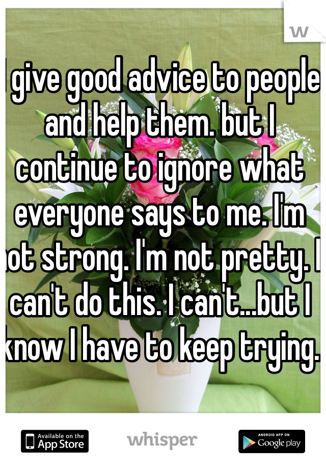 I give good advice to people and help them. but I continue to ignore what everyone says to me. I'm not strong. I'm not pretty. I can't do this. I can't...but I know I have to keep trying.