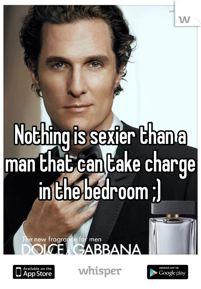 Nothing is sexier than a man that can take charge in the bedroom ;)