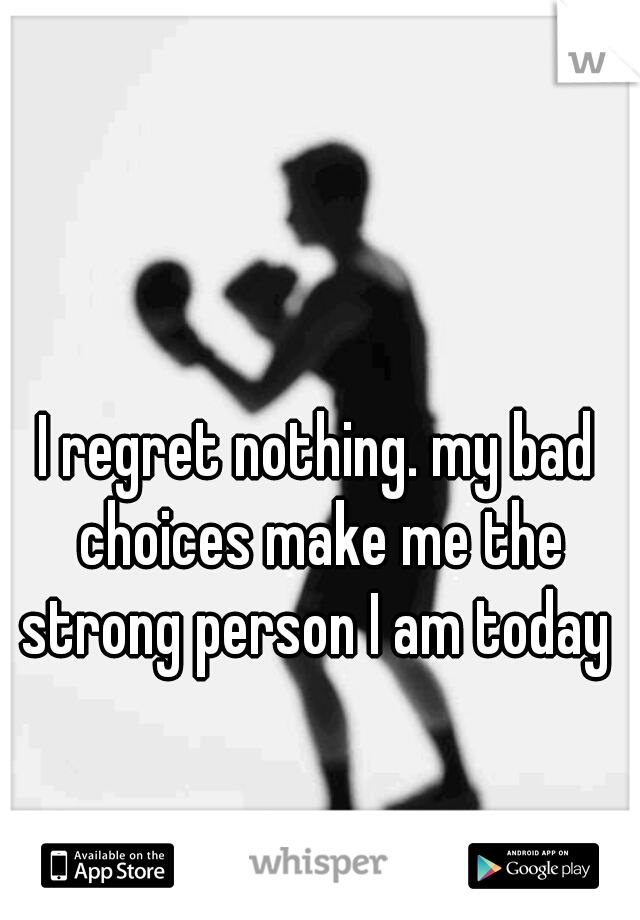 I regret nothing. my bad choices make me the strong person I am today