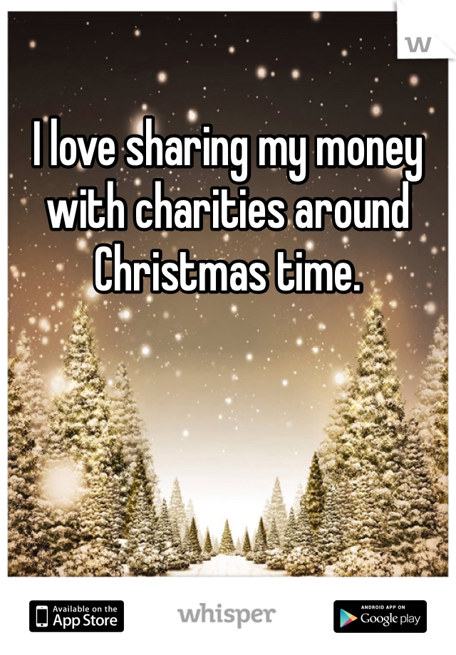 I love sharing my money with charities around Christmas time.