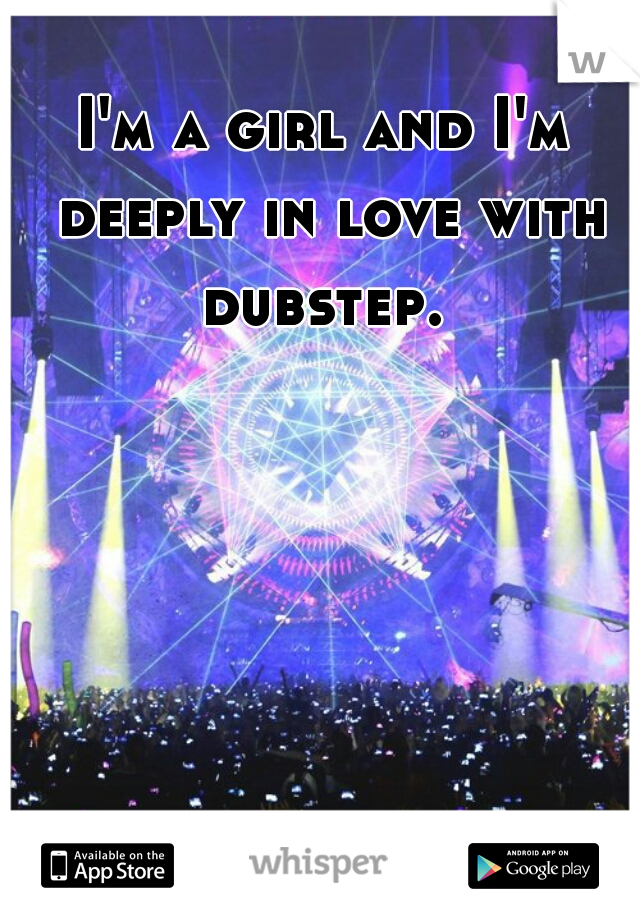 I'm a girl and I'm deeply in love with dubstep.