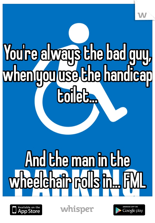 You're always the bad guy, when you use the handicap toilet...   And the man in the wheelchair rolls in... FML
