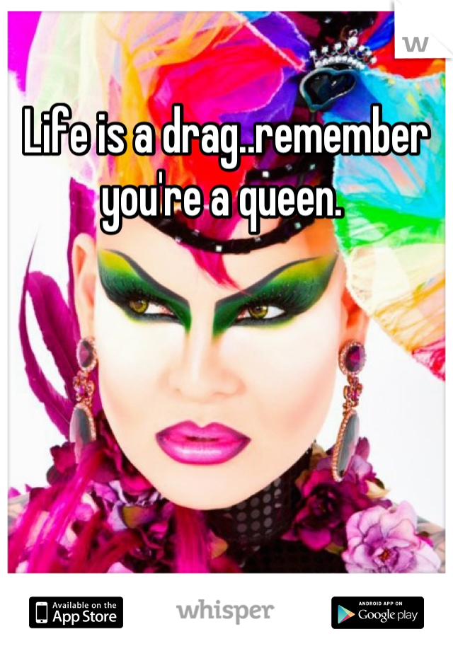 Life is a drag..remember you're a queen.