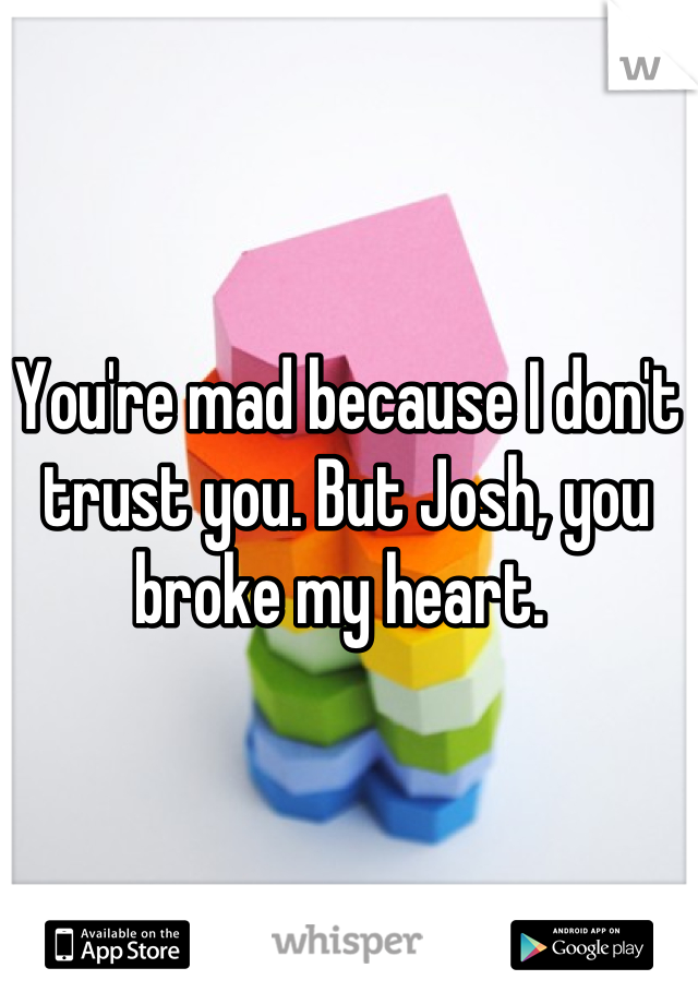You're mad because I don't trust you. But Josh, you broke my heart.