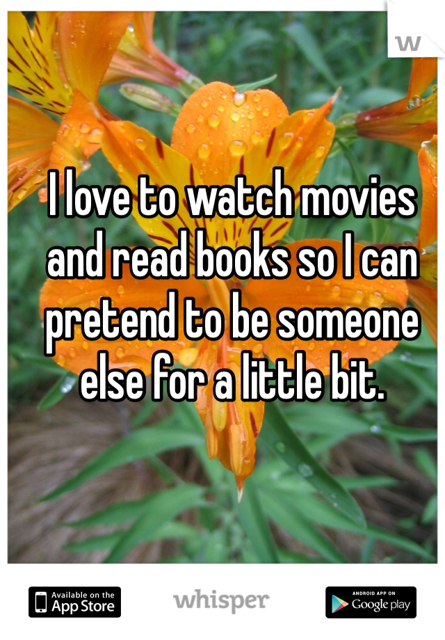 I love to watch movies and read books so I can pretend to be someone else for a little bit.