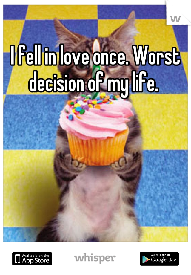 I fell in love once. Worst decision of my life.