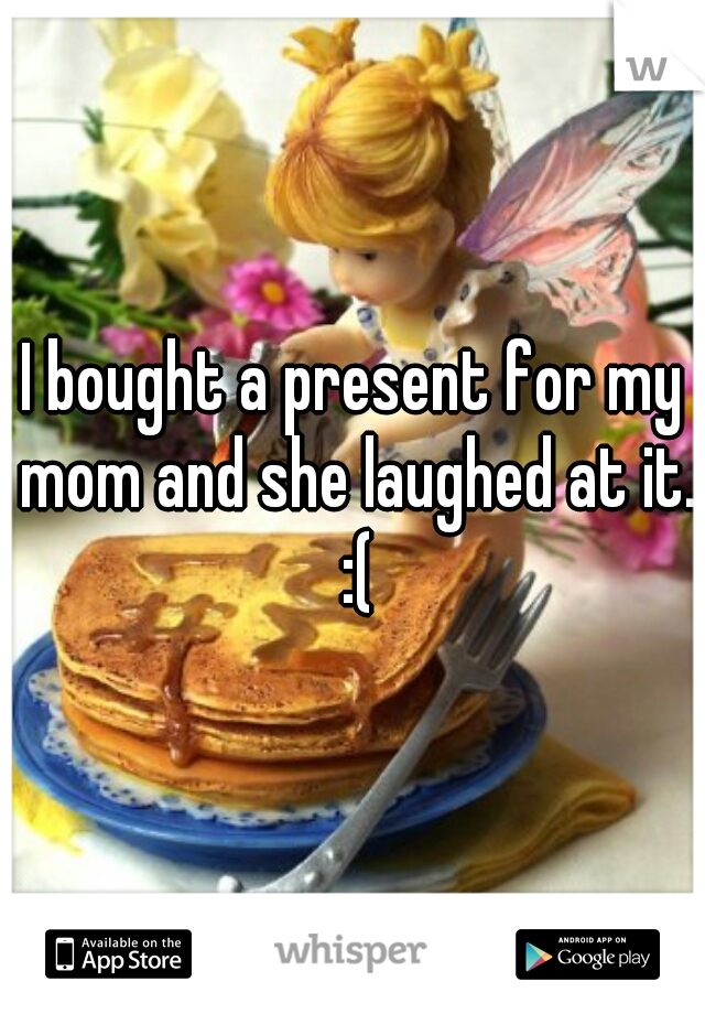 I bought a present for my mom and she laughed at it. :(