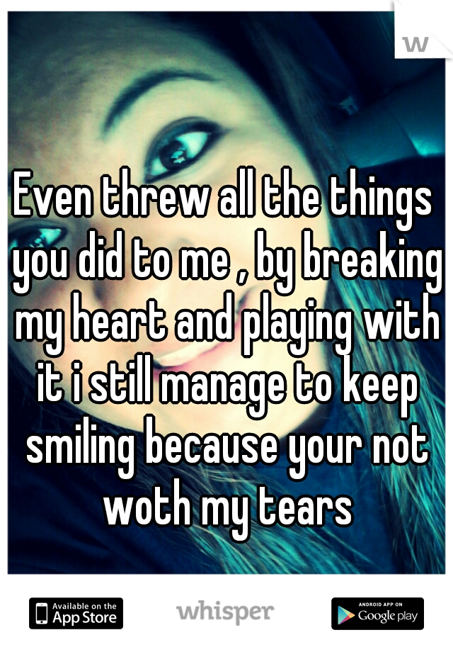 Even threw all the things you did to me , by breaking my heart and playing with it i still manage to keep smiling because your not woth my tears