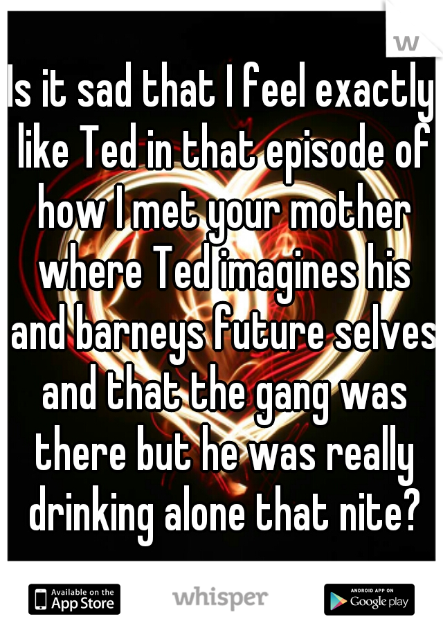 Is it sad that I feel exactly like Ted in that episode of how I met your mother where Ted imagines his and barneys future selves and that the gang was there but he was really drinking alone that nite?