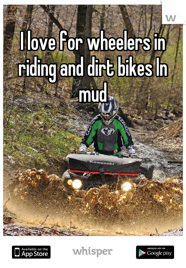 I love for wheelers in riding and dirt bikes In mud