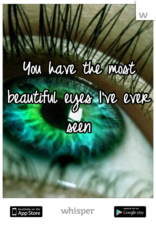 You have the most beautiful eyes I've ever seen