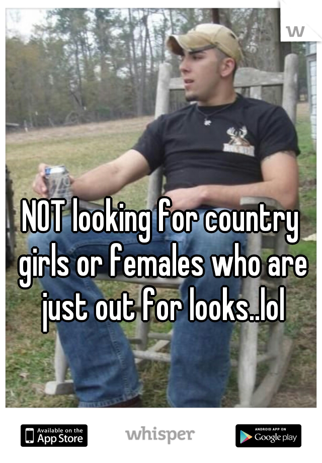 NOT looking for country girls or females who are just out for looks..lol