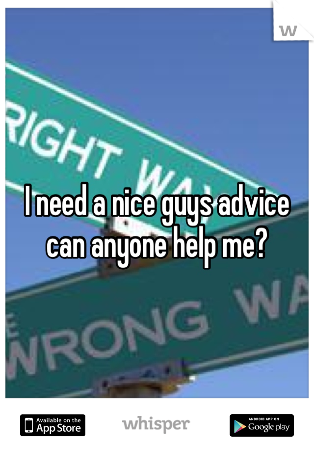 I need a nice guys advice can anyone help me?
