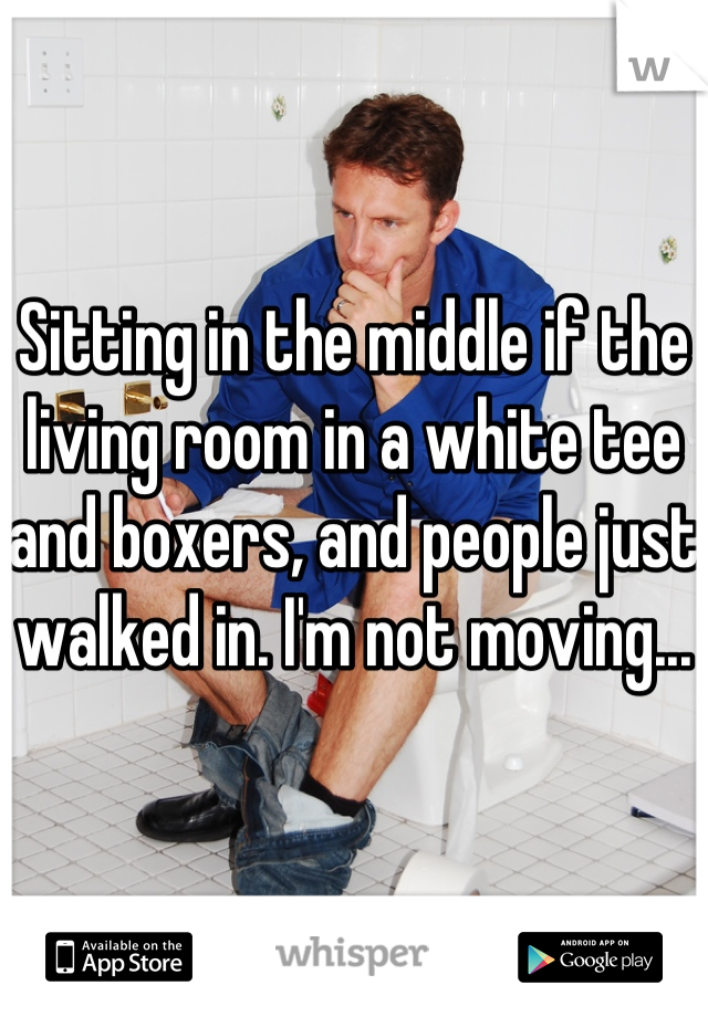 Sitting in the middle if the living room in a white tee and boxers, and people just walked in. I'm not moving...