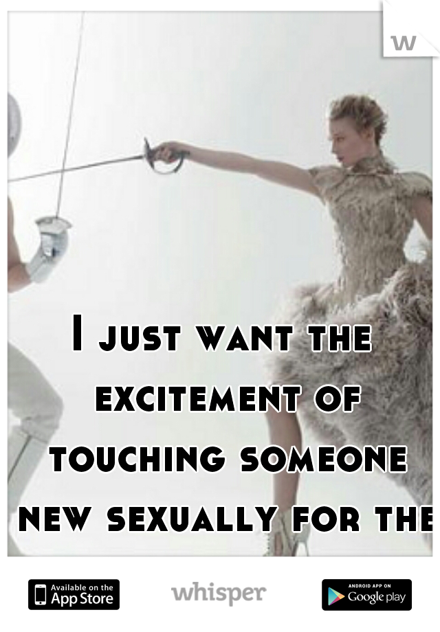 I just want the excitement of touching someone new sexually for the first time.