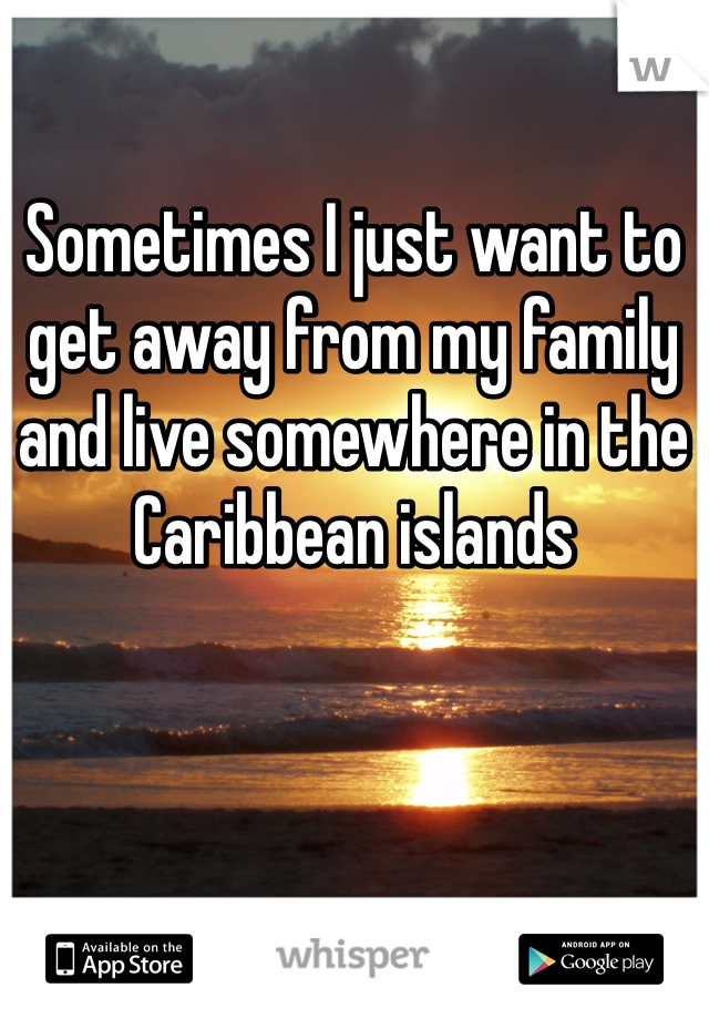 Sometimes I just want to get away from my family and live somewhere in the Caribbean islands