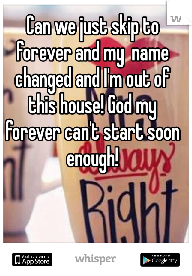 Can we just skip to forever and my  name changed and I'm out of this house! God my forever can't start soon enough!