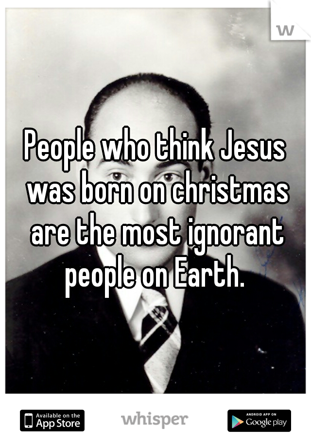 People who think Jesus was born on christmas are the most ignorant people on Earth.