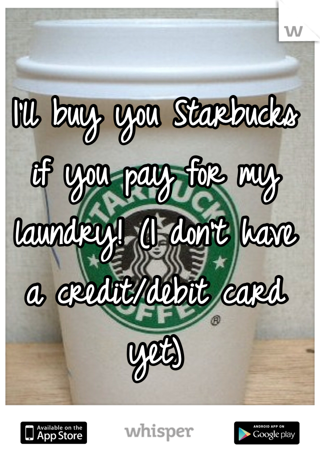 I'll buy you Starbucks if you pay for my laundry! (I don't have a credit/debit card yet)