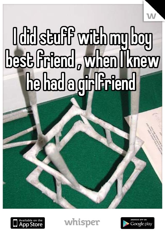 I did stuff with my boy best friend , when I knew he had a girlfriend