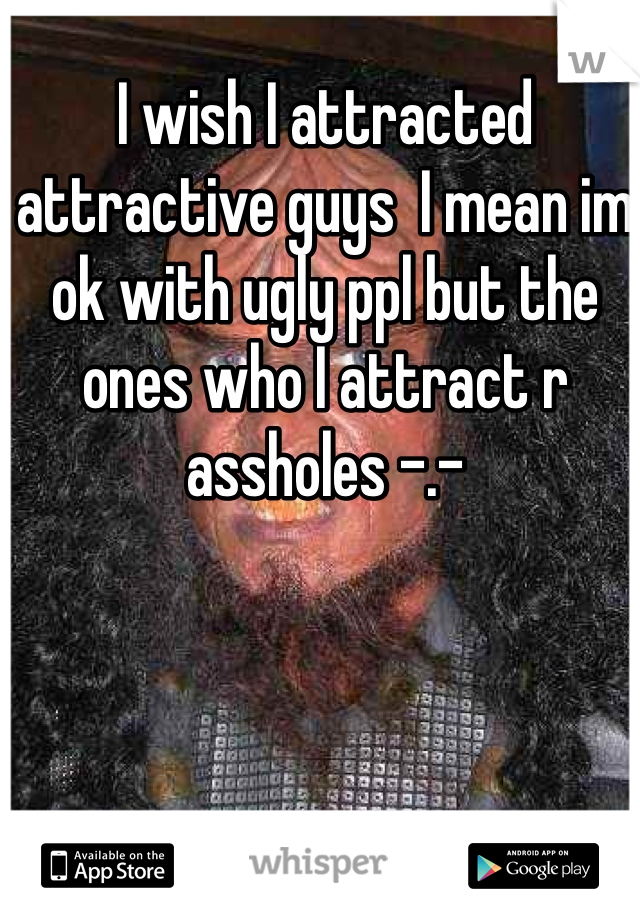 I wish I attracted attractive guys  I mean im ok with ugly ppl but the ones who I attract r assholes -.-