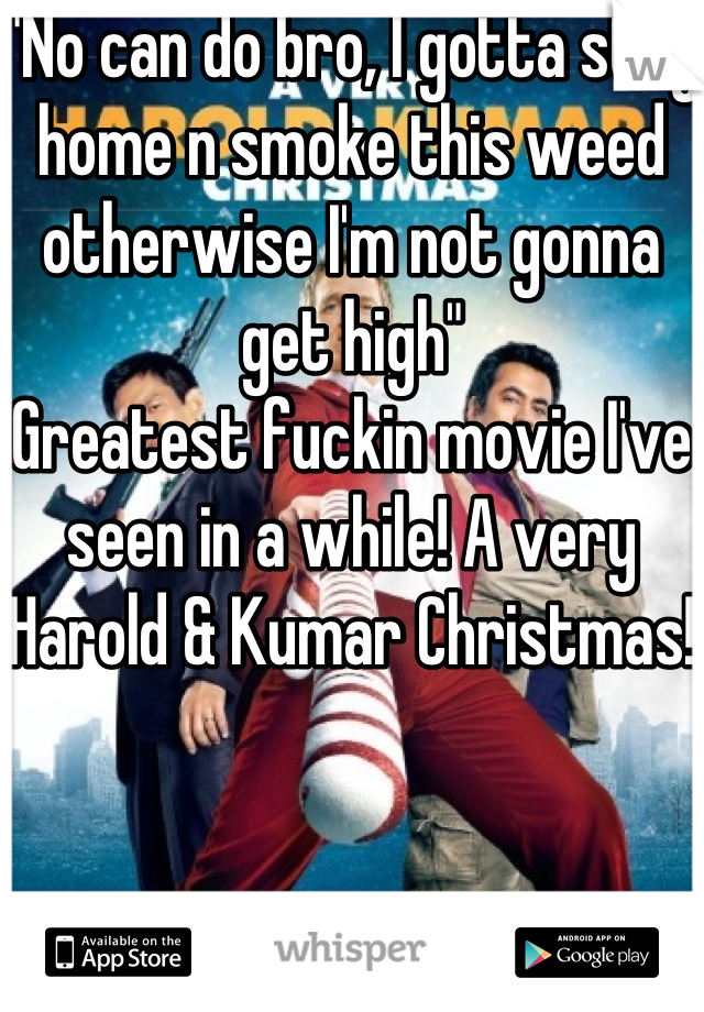 """No can do bro, I gotta stay home n smoke this weed otherwise I'm not gonna get high""  Greatest fuckin movie I've seen in a while! A very Harold & Kumar Christmas!"