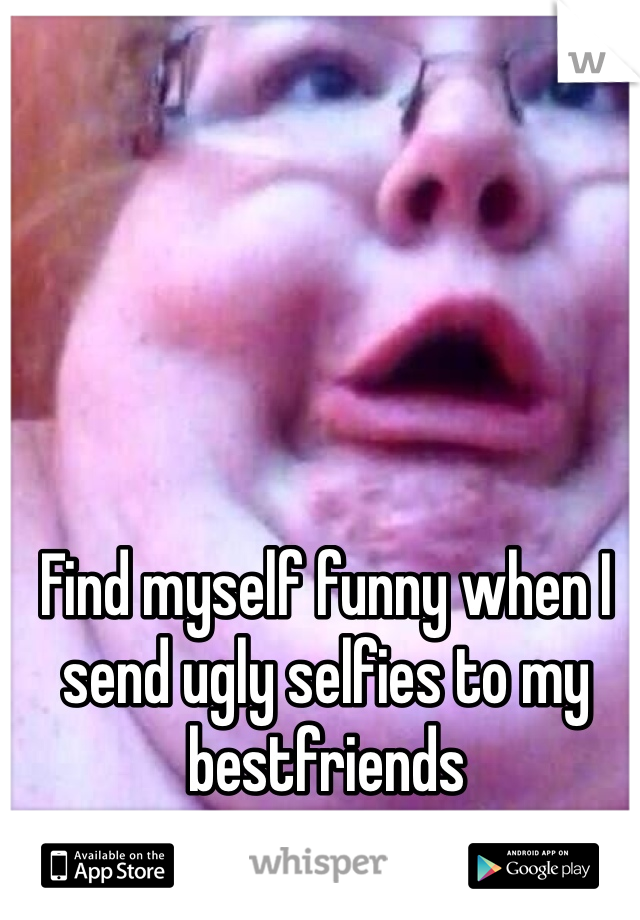 Find myself funny when I send ugly selfies to my bestfriends