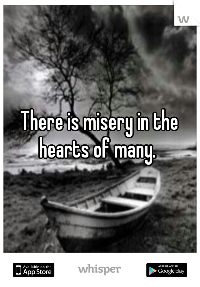 There is misery in the  hearts of many.