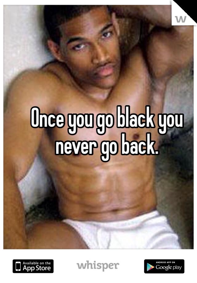 Once you go black you never go back.