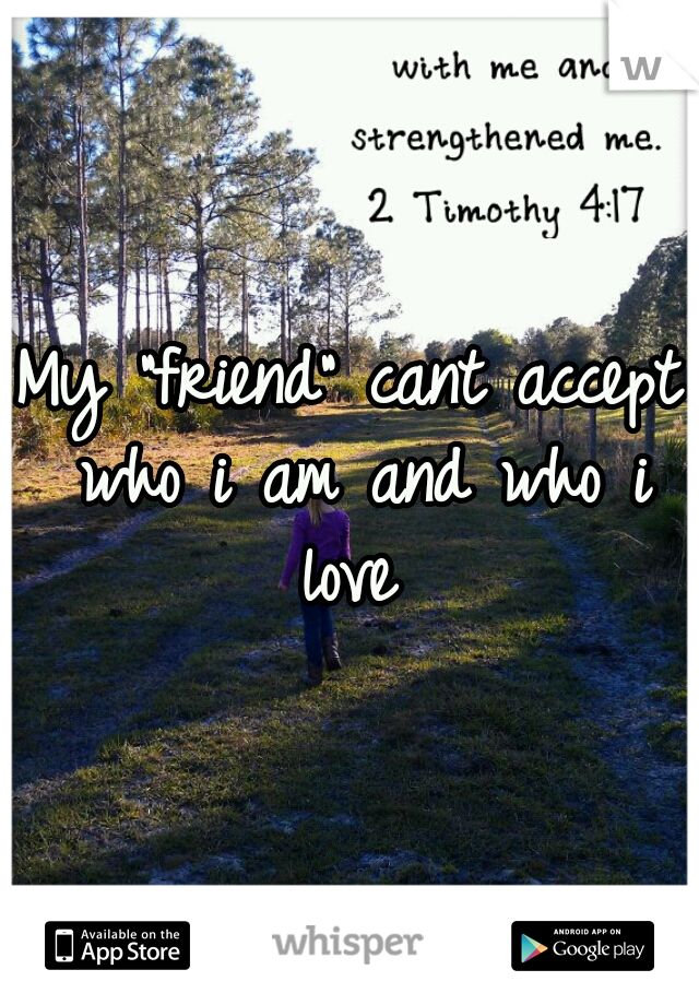 """My """"friend"""" cant accept who i am and who i love"""