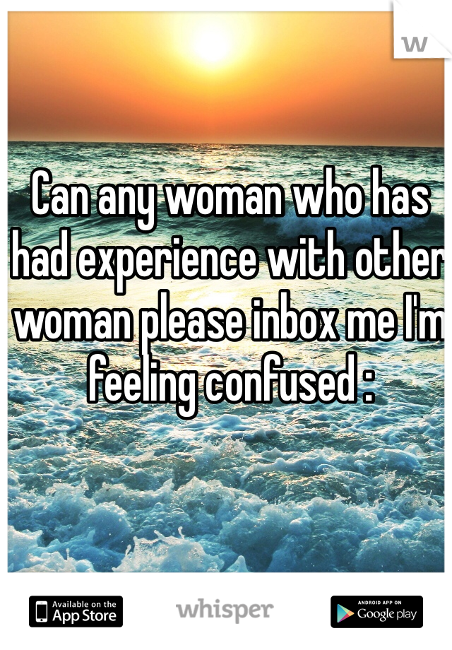 Can any woman who has had experience with other woman please inbox me I'm feeling confused :
