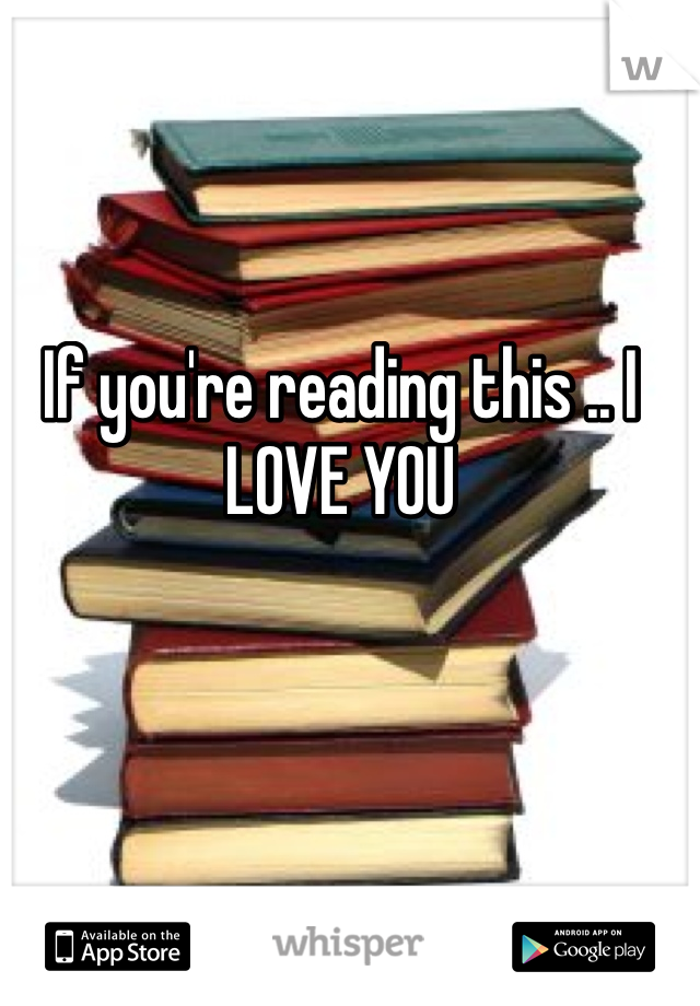 If you're reading this .. I LOVE YOU