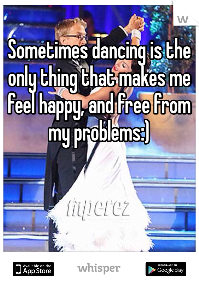 Sometimes dancing is the only thing that makes me feel happy, and free from my problems:)