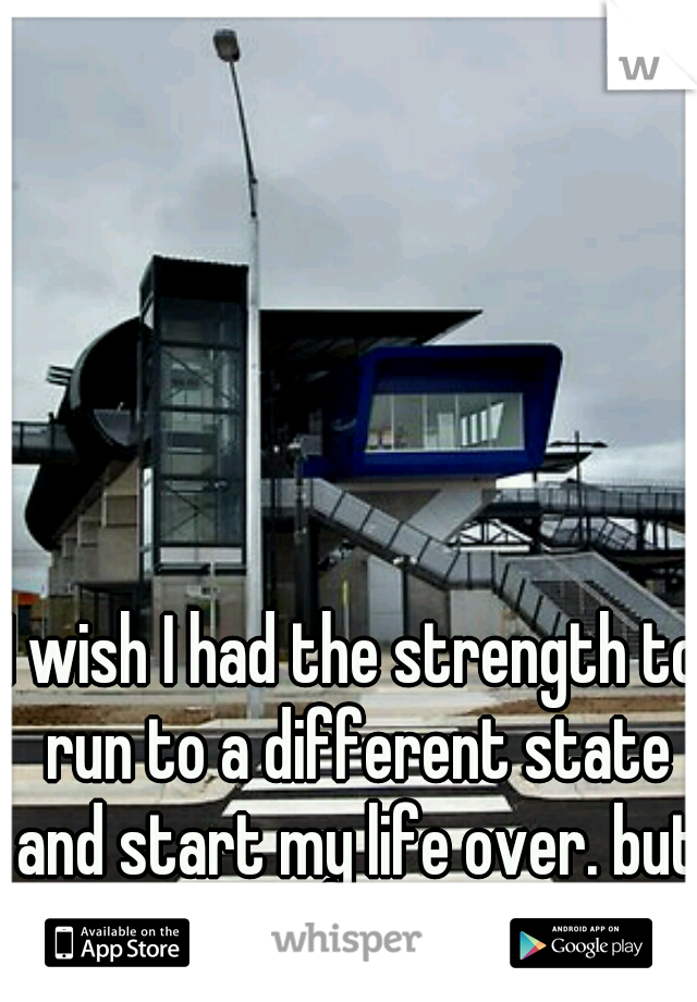 I wish I had the strength to run to a different state and start my life over. but there is too much to lose..
