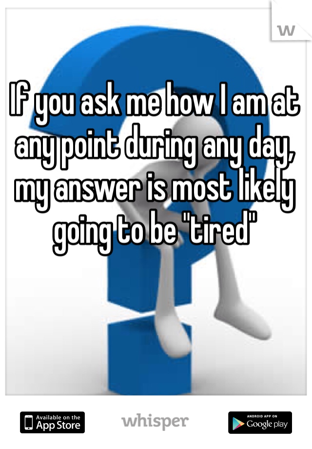"""If you ask me how I am at any point during any day, my answer is most likely going to be """"tired"""""""