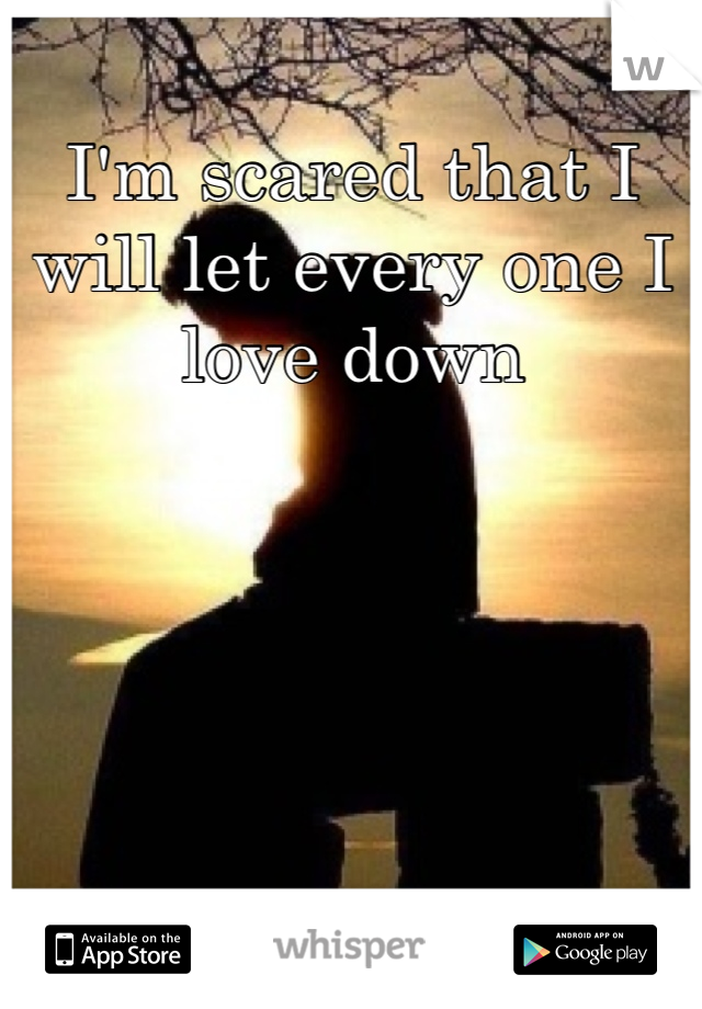I'm scared that I will let every one I love down