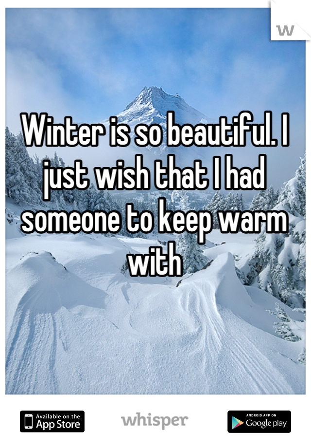 Winter is so beautiful. I just wish that I had someone to keep warm with