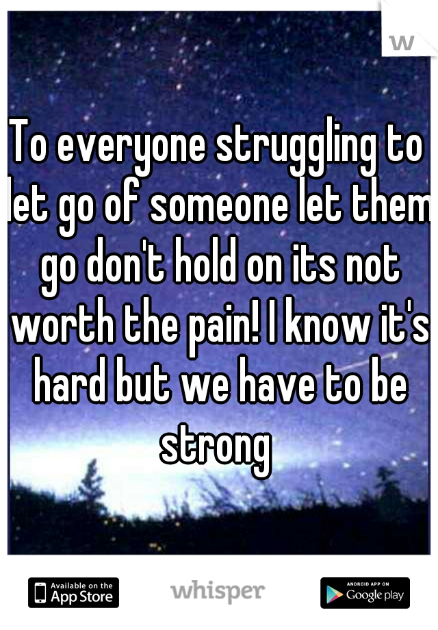 To everyone struggling to let go of someone let them go don't hold on its not worth the pain! I know it's hard but we have to be strong