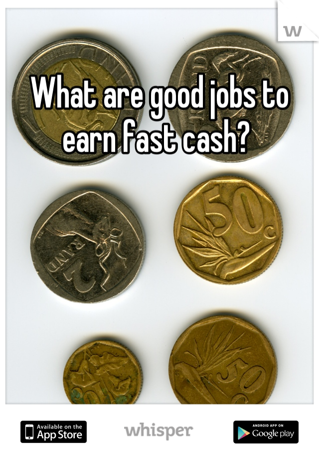 What are good jobs to earn fast cash?